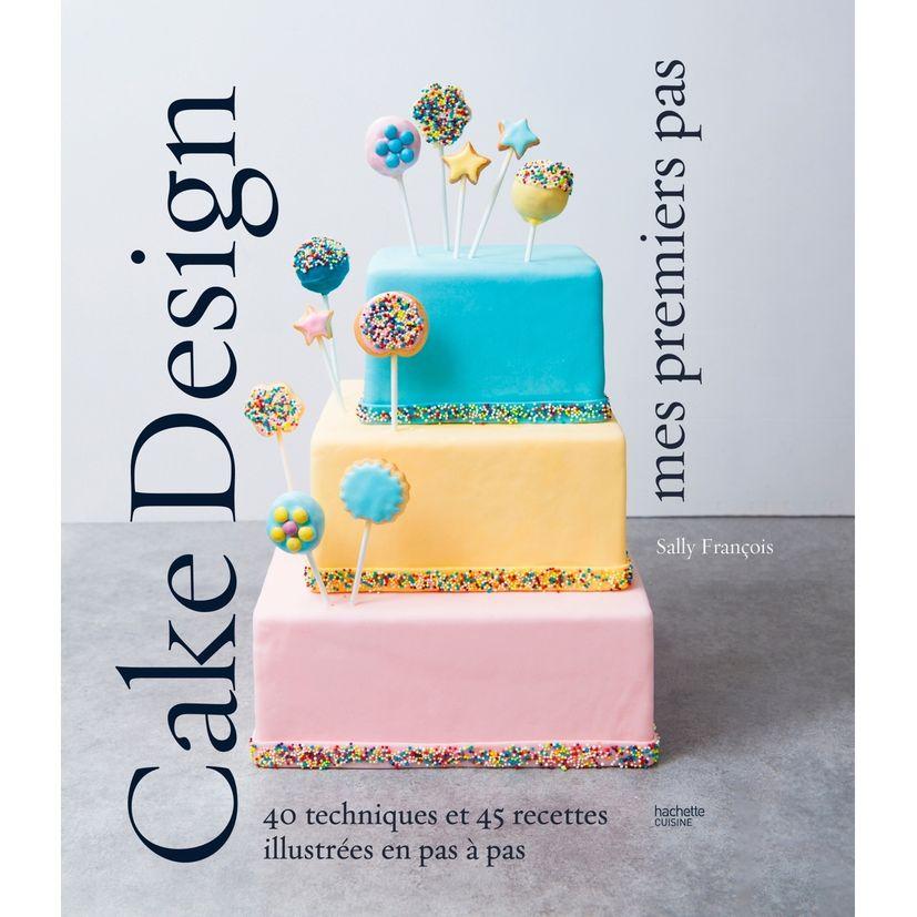 Cake design premiers pas - Hachette Pratique